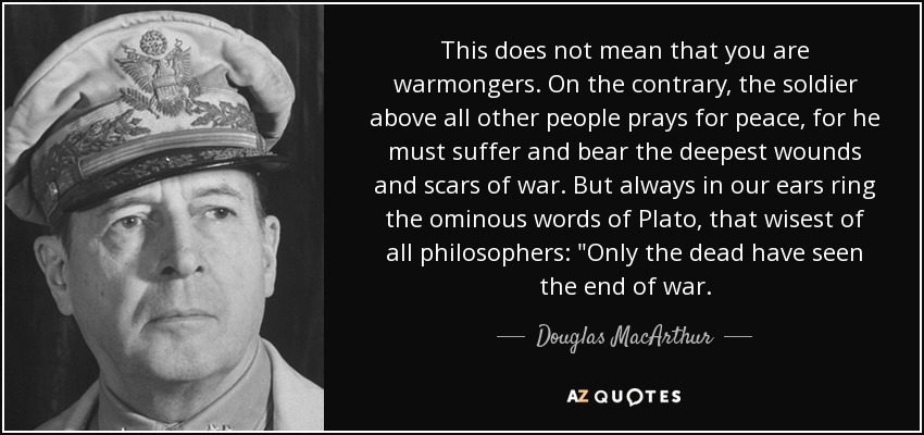 quote-this-does-not-mean-that-you-are-warmongers-on-the-contrary-the-soldier-above-all-other-douglas-macarthur-42-14-89[1]